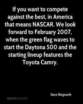 If you want to compete against the best, in America that means NASCAR. We look forward to February 2007, when the green flag waves to start the Daytona 500 and the starting lineup features the Toyota Camry.