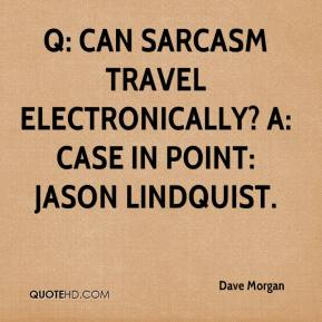 Q: Can sarcasm travel electronically? A: Case in Point: Jason Lindquist.