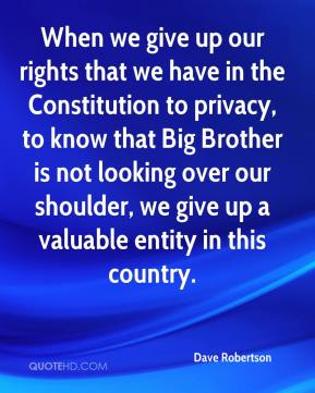Dave Robertson - When we give up our rights that we have in the Constitution to privacy, to know that Big Brother is not looking over our shoulder, we give up a valuable entity in this country.