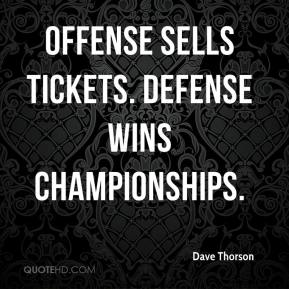 Dave Thorson - Offense sells tickets. Defense wins championships.