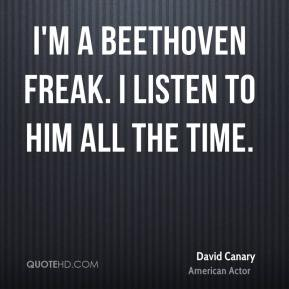 David Canary - I'm a Beethoven freak. I listen to him all the time.