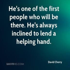 David Cherry - He's one of the first people who will be there. He's always inclined to lend a helping hand.