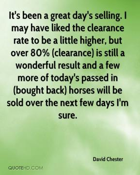 David Chester - It's been a great day's selling. I may have liked the clearance rate to be a little higher, but over 80% (clearance) is still a wonderful result and a few more of today's passed in (bought back) horses will be sold over the next few days I'm sure.