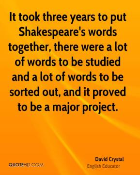 David Crystal - It took three years to put Shakespeare's words together, there were a lot of words to be studied and a lot of words to be sorted out, and it proved to be a major project.