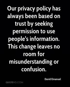 David Emanuel - Our privacy policy has always been based on trust by seeking permission to use people's information. This change leaves no room for misunderstanding or confusion.