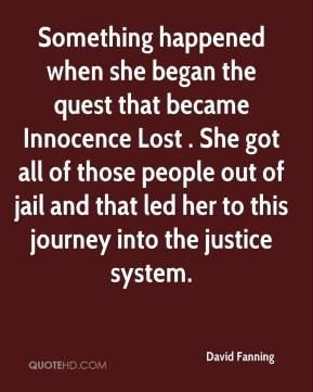 David Fanning - Something happened when she began the quest that became Innocence Lost . She got all of those people out of jail and that led her to this journey into the justice system.