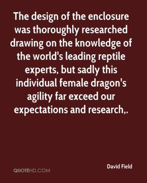 David Field - The design of the enclosure was thoroughly researched drawing on the knowledge of the world's leading reptile experts, but sadly this individual female dragon's agility far exceed our expectations and research.