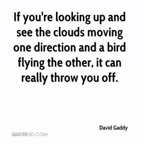 David Gaddy - If you're looking up and see the clouds moving one direction and a bird flying the other, it can really throw you off.
