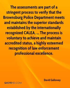 David Galloway - The assessments are part of a stringent process to verify that the Brownsburg Police Department meets and maintains the superior standards established by the internationally recognized CALEA, ... The process is voluntary to achieve and maintain accredited status, a highly esteemed recognition of law enforcement professional excellence.