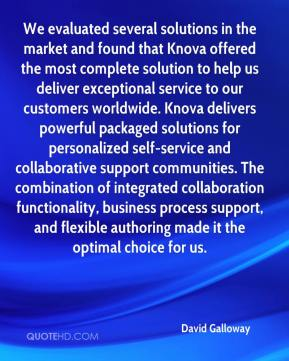 David Galloway - We evaluated several solutions in the market and found that Knova offered the most complete solution to help us deliver exceptional service to our customers worldwide. Knova delivers powerful packaged solutions for personalized self-service and collaborative support communities. The combination of integrated collaboration functionality, business process support, and flexible authoring made it the optimal choice for us.