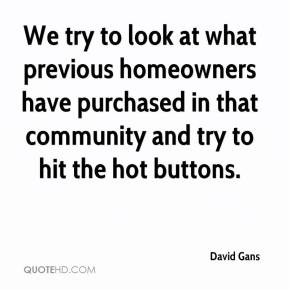 David Gans - We try to look at what previous homeowners have purchased in that community and try to hit the hot buttons.
