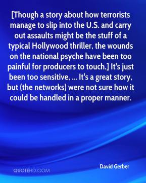 [Though a story about how terrorists manage to slip into the U.S. and carry out assaults might be the stuff of a typical Hollywood thriller, the wounds on the national psyche have been too painful for producers to touch.] It's just been too sensitive, ... It's a great story, but (the networks) were not sure how it could be handled in a proper manner.