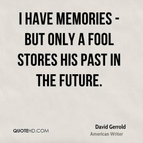 David Gerrold - I have memories - but only a fool stores his past in the future.