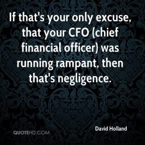 David Holland - If that's your only excuse, that your CFO (chief financial officer) was running rampant, then that's negligence.