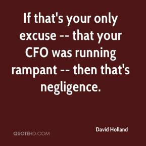 David Holland - If that's your only excuse -- that your CFO was running rampant -- then that's negligence.
