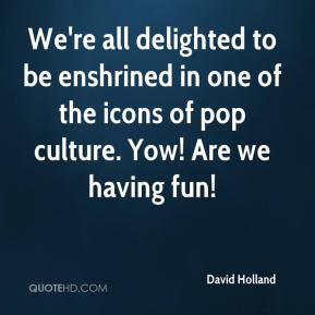 David Holland - We're all delighted to be enshrined in one of the icons of pop culture. Yow! Are we having fun!