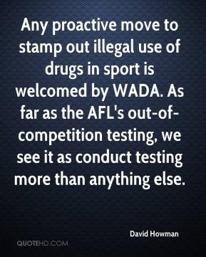 David Howman - Any proactive move to stamp out illegal use of drugs in sport is welcomed by WADA. As far as the AFL's out-of-competition testing, we see it as conduct testing more than anything else.