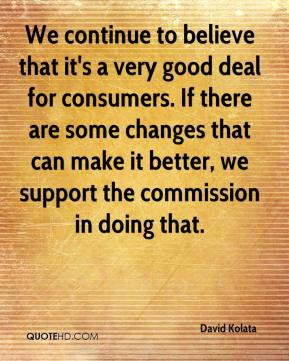 We continue to believe that it's a very good deal for consumers. If there are some changes that can make it better, we support the commission in doing that.