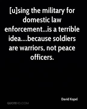 David Kopel - [u]sing the military for domestic law enforcement...is a terrible idea....because soldiers are warriors, not peace officers.