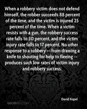David Kopel - When a robbery victim does not defend himself, the robber succeeds 88 percent of the time, and the victim is injured 25 percent of the time. When a victim resists with a gun, the robbery success rate falls to 30 percent, and the victim injury rate falls to 17 percent. No other response to a robbery -- from drawing a knife to shouting for help to fleeing -- produces such low rates of victim injury and robbery success.