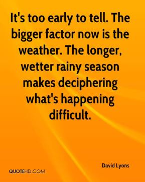 David Lyons - It's too early to tell. The bigger factor now is the weather. The longer, wetter rainy season makes deciphering what's happening difficult.