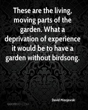 David Mizejewski - These are the living, moving parts of the garden. What a deprivation of experience it would be to have a garden without birdsong.