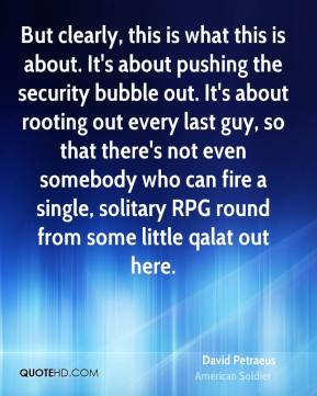 But clearly, this is what this is about. It's about pushing the security bubble out. It's about rooting out every last guy, so that there's not even somebody who can fire a single, solitary RPG round from some little qalat out here.