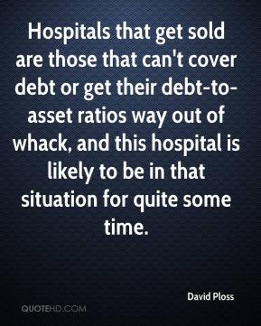 David Ploss - Hospitals that get sold are those that can't cover debt or get their debt-to-asset ratios way out of whack, and this hospital is likely to be in that situation for quite some time.