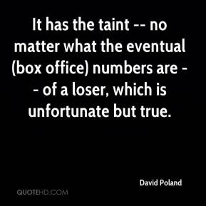 David Poland - It has the taint -- no matter what the eventual (box office) numbers are -- of a loser, which is unfortunate but true.