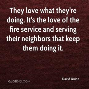 David Quinn - They love what they're doing. It's the love of the fire service and serving their neighbors that keep them doing it.