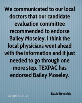 David Reynolds - We communicated to our local doctors that our candidate evaluation committee recommended to endorse Bailey Moseley. I think the local physicians went ahead with the information and it just needed to go through one more step. TEXPAC has endorsed Bailey Moseley.