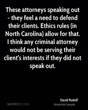David Rudolf - These attorneys speaking out - they feel a need to defend their clients. Ethics rules (in North Carolina) allow for that. I think any criminal attorney would not be serving their client's interests if they did not speak out.