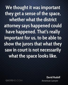 David Rudolf - We thought it was important they get a sense of the space, whether what the district attorney says happened could have happened. That's really important for us, to be able to show the jurors that what they saw in court is not necessarily what the space looks like.