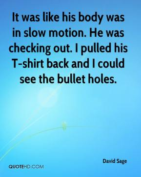 David Sage - It was like his body was in slow motion. He was checking out. I pulled his T-shirt back and I could see the bullet holes.