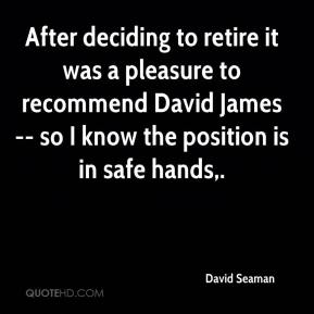 David Seaman - After deciding to retire it was a pleasure to recommend David James -- so I know the position is in safe hands.