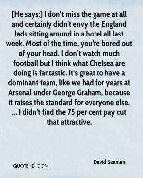 David Seaman - [He says:] I don't miss the game at all and certainly didn't envy the England lads sitting around in a hotel all last week. Most of the time, you're bored out of your head. I don't watch much football but I think what Chelsea are doing is fantastic. It's great to have a dominant team, like we had for years at Arsenal under George Graham, because it raises the standard for everyone else. ... I didn't find the 75 per cent pay cut that attractive.