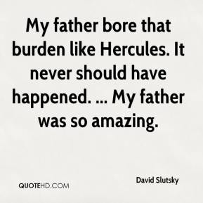 David Slutsky - My father bore that burden like Hercules. It never should have happened. ... My father was so amazing.