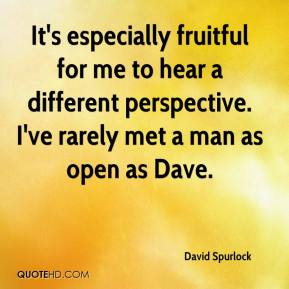 David Spurlock - It's especially fruitful for me to hear a different perspective. I've rarely met a man as open as Dave.