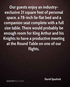 David Spurlock - Our guests enjoy an industry-exclusive 21 square feet of personal space, a 78-inch lie flat bed and a companion seat complete with a full size table. There would probably be enough room for King Arthur and his Knights to have a productive meeting at the Round Table on one of our flights.