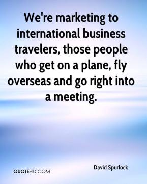David Spurlock - We're marketing to international business travelers, those people who get on a plane, fly overseas and go right into a meeting.