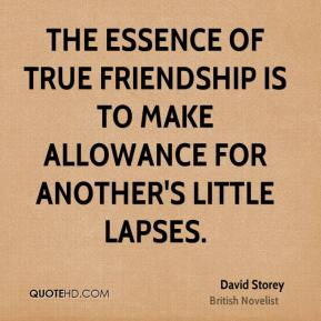 David Storey - The essence of true friendship is to make allowance for another's little lapses.