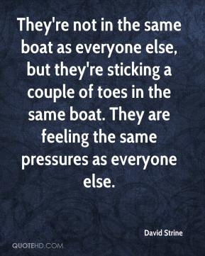 David Strine - They're not in the same boat as everyone else, but they're sticking a couple of toes in the same boat. They are feeling the same pressures as everyone else.