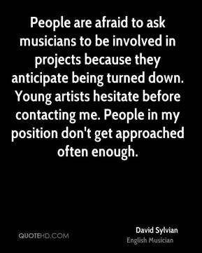 David Sylvian - People are afraid to ask musicians to be involved in projects because they anticipate being turned down. Young artists hesitate before contacting me. People in my position don't get approached often enough.