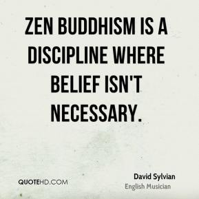 David Sylvian - Zen Buddhism is a discipline where belief isn't necessary.