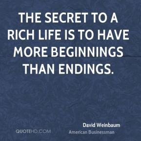 David Weinbaum - The secret to a rich life is to have more beginnings than endings.