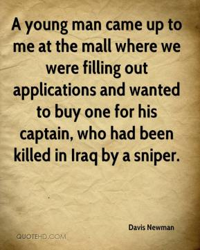 A young man came up to me at the mall where we were filling out applications and wanted to buy one for his captain, who had been killed in Iraq by a sniper.