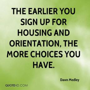 Dawn Medley - The earlier you sign up for housing and orientation, the more choices you have.