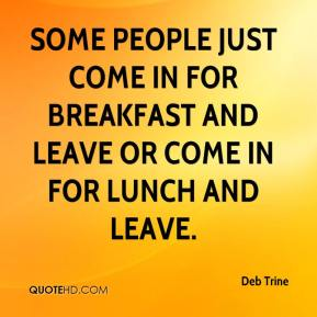 Deb Trine - Some people just come in for breakfast and leave or come in for lunch and leave.