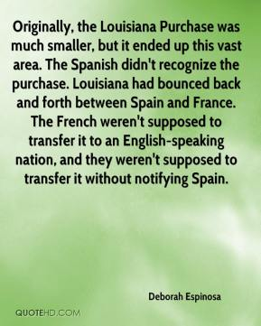 Deborah Espinosa - Originally, the Louisiana Purchase was much smaller, but it ended up this vast area. The Spanish didn't recognize the purchase. Louisiana had bounced back and forth between Spain and France. The French weren't supposed to transfer it to an English-speaking nation, and they weren't supposed to transfer it without notifying Spain.