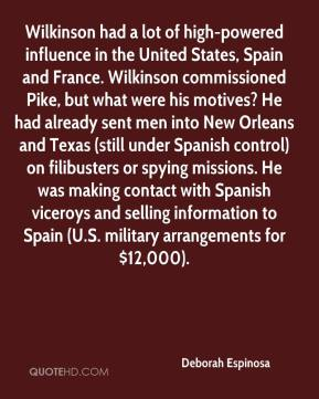 Wilkinson had a lot of high-powered influence in the United States, Spain and France. Wilkinson commissioned Pike, but what were his motives? He had already sent men into New Orleans and Texas (still under Spanish control) on filibusters or spying missions. He was making contact with Spanish viceroys and selling information to Spain (U.S. military arrangements for $12,000).